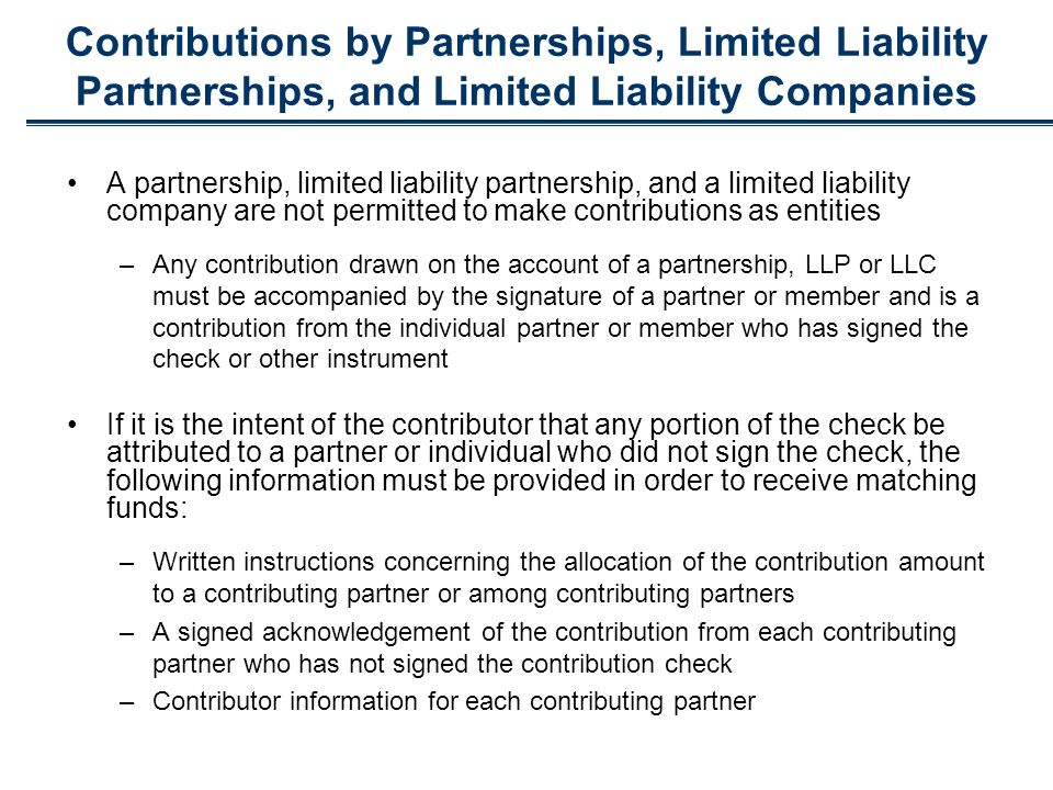 Contributions by Partnerships, Limited Liability Partnerships, and Limited Liability Companies A partnership, limited liability partnership, and a limited liability company are not permitted to make contributions as entities –Any contribution drawn on the account of a partnership, LLP or LLC must be accompanied by the signature of a partner or member and is a contribution from the individual partner or member who has signed the check or other instrument If it is the intent of the contributor that any portion of the check be attributed to a partner or individual who did not sign the check, the following information must be provided in order to receive matching funds: –Written instructions concerning the allocation of the contribution amount to a contributing partner or among contributing partners –A signed acknowledgement of the contribution from each contributing partner who has not signed the contribution check –Contributor information for each contributing partner