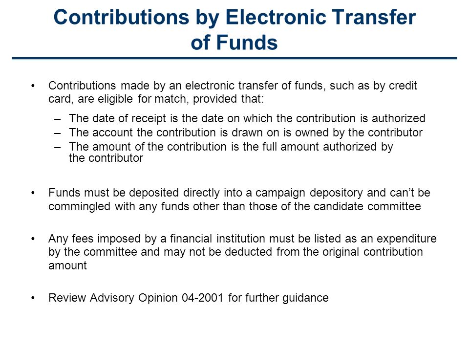 Contributions by Electronic Transfer of Funds Contributions made by an electronic transfer of funds, such as by credit card, are eligible for match, provided that: –The date of receipt is the date on which the contribution is authorized –The account the contribution is drawn on is owned by the contributor –The amount of the contribution is the full amount authorized by the contributor Funds must be deposited directly into a campaign depository and cant be commingled with any funds other than those of the candidate committee Any fees imposed by a financial institution must be listed as an expenditure by the committee and may not be deducted from the original contribution amount Review Advisory Opinion 04-2001 for further guidance
