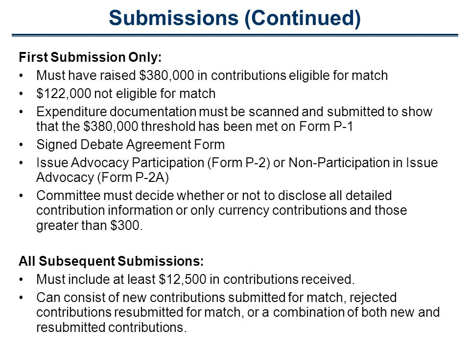 Submissions (Continued) First Submission Only: Must have raised $380,000 in contributions eligible for match $122,000 not eligible for match Expenditu