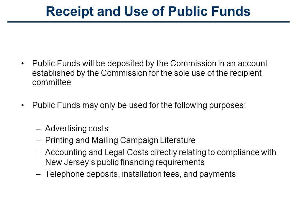 Receipt and Use of Public Funds Public Funds will be deposited by the Commission in an account established by the Commission for the sole use of the recipient committee Public Funds may only be used for the following purposes: –Advertising costs –Printing and Mailing Campaign Literature –Accounting and Legal Costs directly relating to compliance with New Jerseys public financing requirements –Telephone deposits, installation fees, and payments