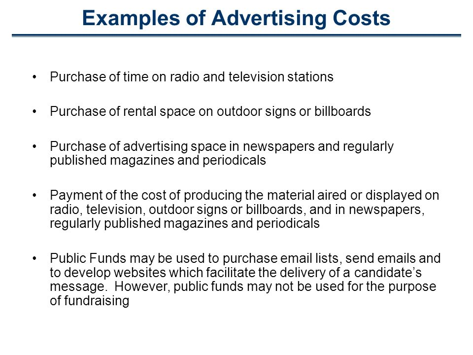 Examples of Advertising Costs Purchase of time on radio and television stations Purchase of rental space on outdoor signs or billboards Purchase of advertising space in newspapers and regularly published magazines and periodicals Payment of the cost of producing the material aired or displayed on radio, television, outdoor signs or billboards, and in newspapers, regularly published magazines and periodicals Public Funds may be used to purchase  lists, send  s and to develop websites which facilitate the delivery of a candidates message.