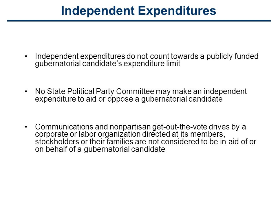 Independent Expenditures Independent expenditures do not count towards a publicly funded gubernatorial candidates expenditure limit No State Political Party Committee may make an independent expenditure to aid or oppose a gubernatorial candidate Communications and nonpartisan get-out-the-vote drives by a corporate or labor organization directed at its members, stockholders or their families are not considered to be in aid of or on behalf of a gubernatorial candidate