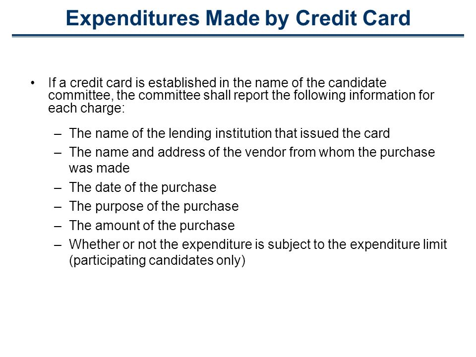 Expenditures Made by Credit Card If a credit card is established in the name of the candidate committee, the committee shall report the following info