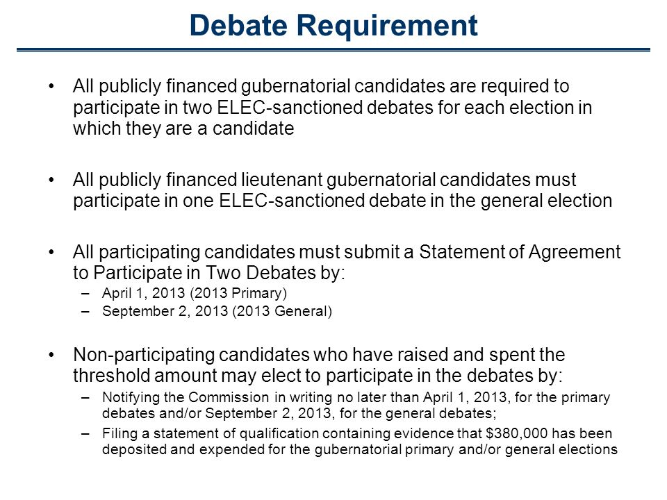 Debate Requirement All publicly financed gubernatorial candidates are required to participate in two ELEC-sanctioned debates for each election in which they are a candidate All publicly financed lieutenant gubernatorial candidates must participate in one ELEC-sanctioned debate in the general election All participating candidates must submit a Statement of Agreement to Participate in Two Debates by: –April 1, 2013 (2013 Primary) –September 2, 2013 (2013 General) Non-participating candidates who have raised and spent the threshold amount may elect to participate in the debates by: –Notifying the Commission in writing no later than April 1, 2013, for the primary debates and/or September 2, 2013, for the general debates; –Filing a statement of qualification containing evidence that $380,000 has been deposited and expended for the gubernatorial primary and/or general elections