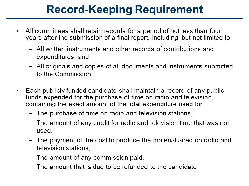 Record-Keeping Requirement All committees shall retain records for a period of not less than four years after the submission of a final report, including, but not limited to: –All written instruments and other records of contributions and expenditures, and –All originals and copies of all documents and instruments submitted to the Commission Each publicly funded candidate shall maintain a record of any public funds expended for the purchase of time on radio and television, containing the exact amount of the total expenditure used for: –The purchase of time on radio and television stations, –The amount of any credit for radio and television time that was not used, –The payment of the cost to produce the material aired on radio and television stations, –The amount of any commission paid, –The amount that is due to be refunded to the candidate