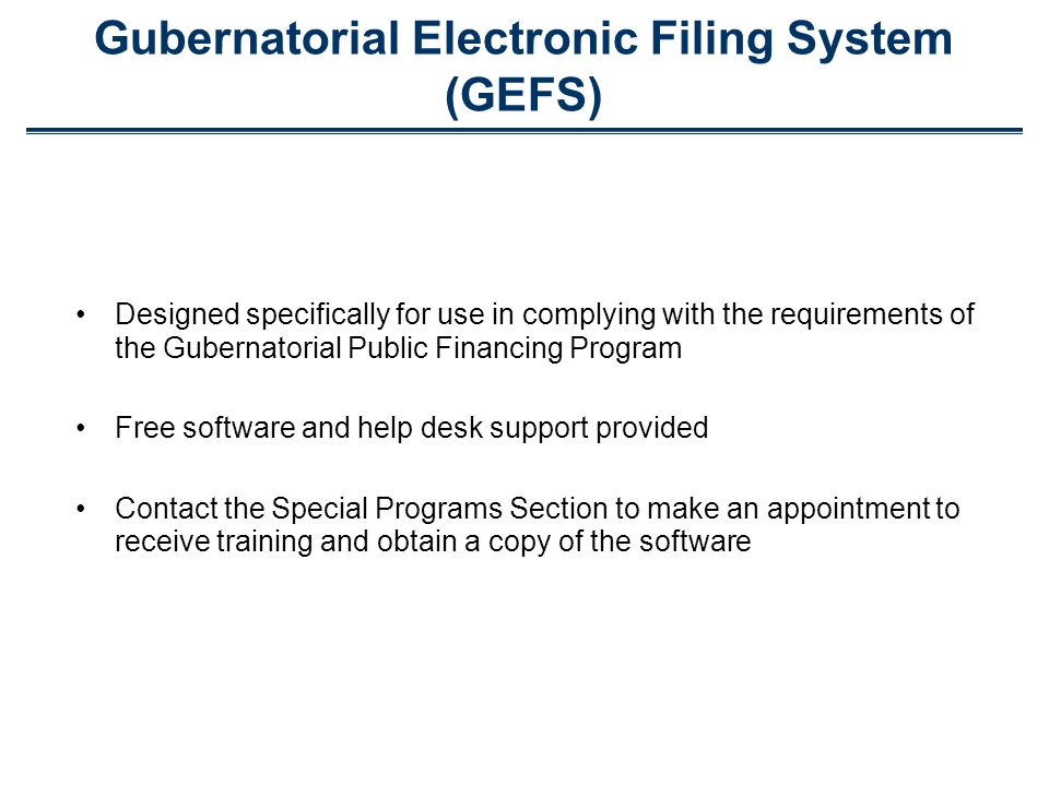 Gubernatorial Electronic Filing System (GEFS) Designed specifically for use in complying with the requirements of the Gubernatorial Public Financing Program Free software and help desk support provided Contact the Special Programs Section to make an appointment to receive training and obtain a copy of the software