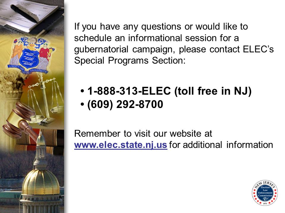 If you have any questions or would like to schedule an informational session for a gubernatorial campaign, please contact ELECs Special Programs Section: 1-888-313-ELEC (toll free in NJ) (609) 292-8700 Remember to visit our website at www.elec.state.nj.us for additional information