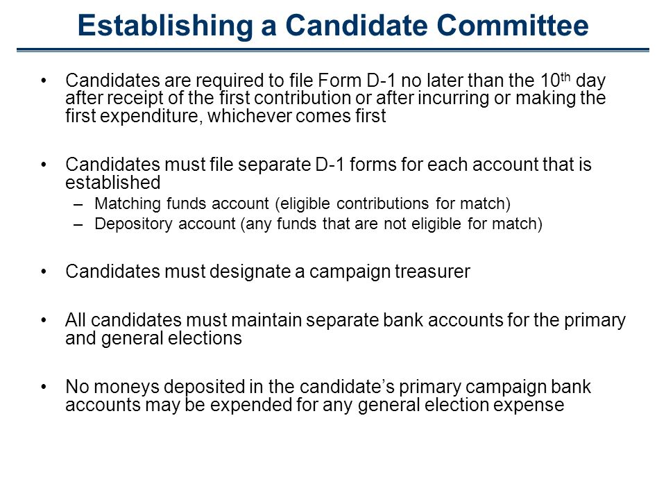 Establishing a Candidate Committee Candidates are required to file Form D-1 no later than the 10 th day after receipt of the first contribution or after incurring or making the first expenditure, whichever comes first Candidates must file separate D-1 forms for each account that is established –Matching funds account (eligible contributions for match) –Depository account(any funds that are not eligible for match) Candidates must designate a campaign treasurer All candidates must maintain separate bank accounts for the primary and general elections No moneys deposited in the candidates primary campaign bank accounts may be expended for any general election expense