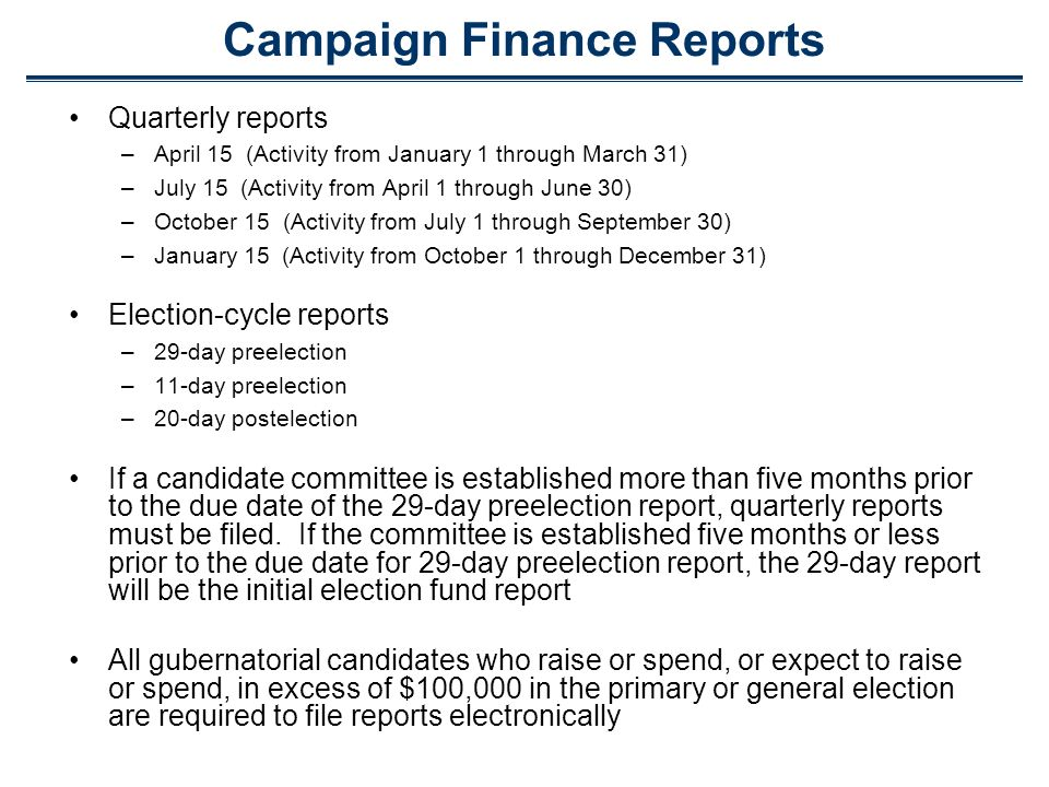 Campaign Finance Reports Quarterly reports –April 15 (Activity from January 1 through March 31) –July 15 (Activity from April 1 through June 30) –October 15 (Activity from July 1 through September 30) –January 15 (Activity from October 1 through December 31) Election-cycle reports –29-day preelection –11-day preelection –20-day postelection If a candidate committee is established more than five months prior to the due date of the 29-day preelection report, quarterly reports must be filed.
