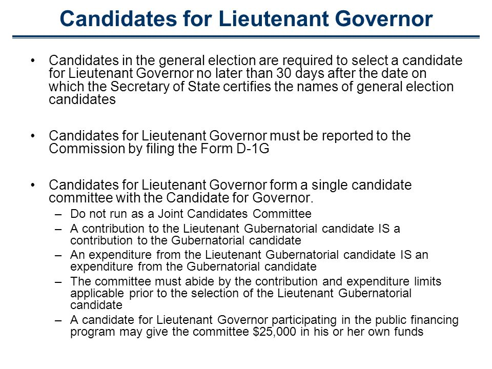 Candidates for Lieutenant Governor Candidates in the general election are required to select a candidate for Lieutenant Governor no later than 30 days after the date on which the Secretary of State certifies the names of general election candidates Candidates for Lieutenant Governor must be reported to the Commission by filing the Form D-1G Candidates for Lieutenant Governor form a single candidate committee with the Candidate for Governor.