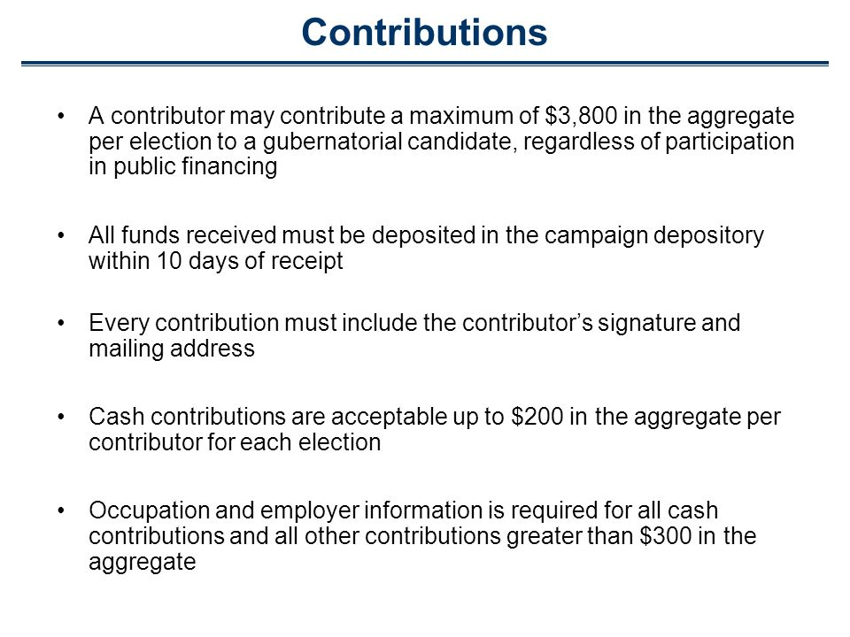 Contributions A contributor may contribute a maximum of $3,800 in the aggregate per election to a gubernatorial candidate, regardless of participation in public financing All funds received must be deposited in the campaign depository within 10 days of receipt Every contribution must include the contributors signature and mailing address Cash contributions are acceptable up to $200 in the aggregate per contributor for each election Occupation and employer information is required for all cash contributions and all other contributions greater than $300 in the aggregate