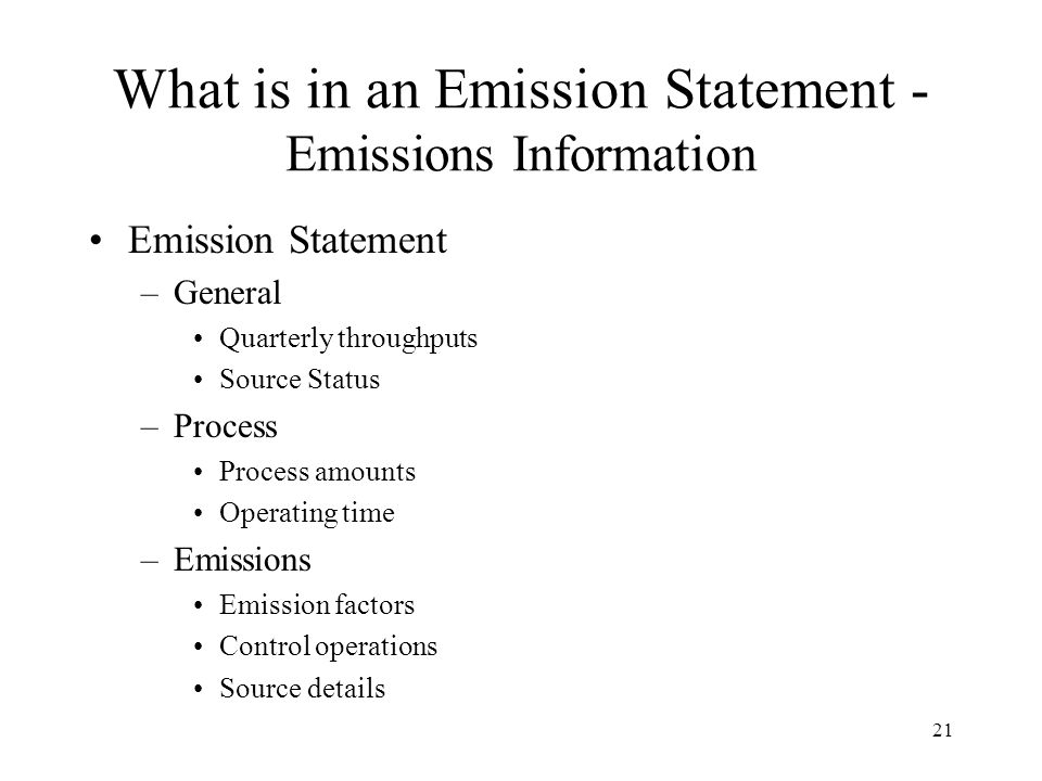 21 What is in an Emission Statement - Emissions Information Emission Statement –General Quarterly throughputs Source Status –Process Process amounts Operating time –Emissions Emission factors Control operations Source details