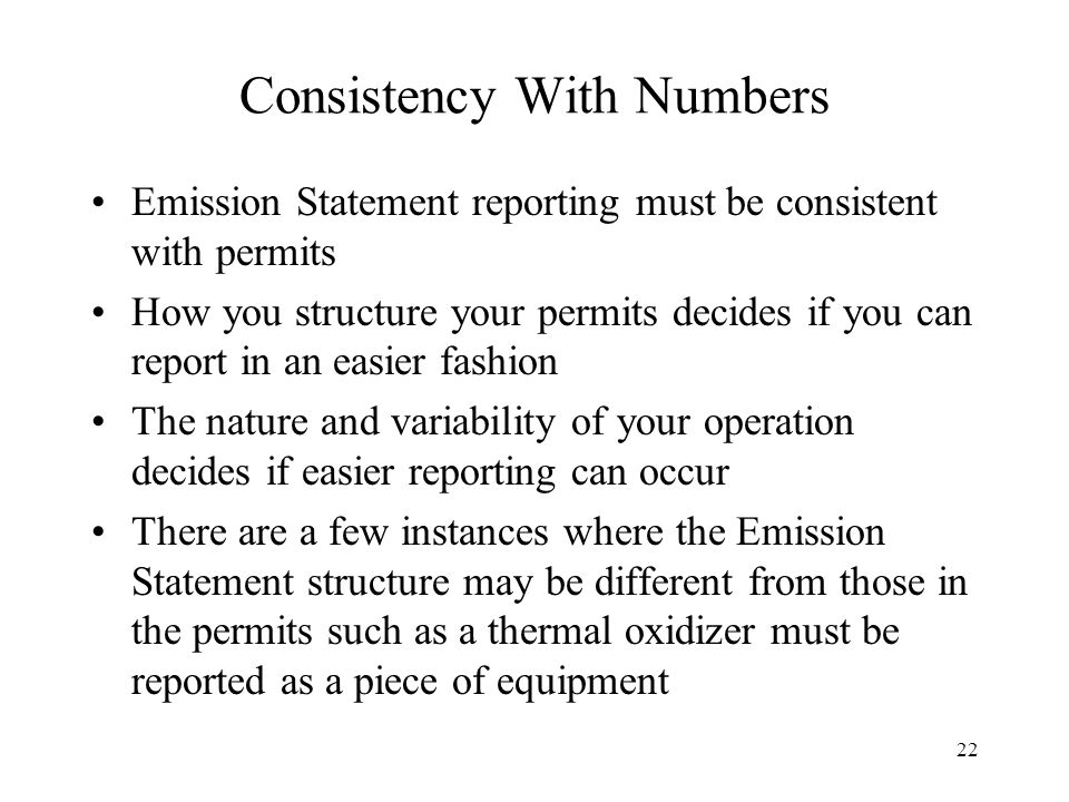22 Consistency With Numbers Emission Statement reporting must be consistent with permits How you structure your permits decides if you can report in an easier fashion The nature and variability of your operation decides if easier reporting can occur There are a few instances where the Emission Statement structure may be different from those in the permits such as a thermal oxidizer must be reported as a piece of equipment