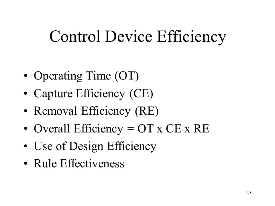 23 Control Device Efficiency Operating Time (OT) Capture Efficiency (CE) Removal Efficiency (RE) Overall Efficiency = OT x CE x RE Use of Design Efficiency Rule Effectiveness