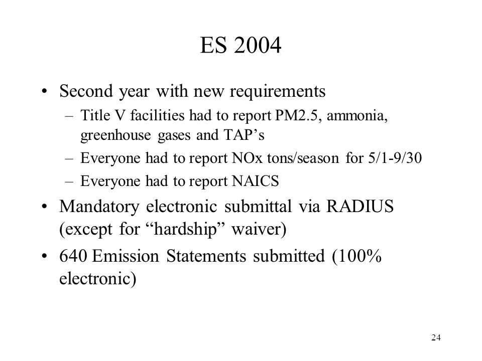 24 ES 2004 Second year with new requirements –Title V facilities had to report PM2.5, ammonia, greenhouse gases and TAPs –Everyone had to report NOx tons/season for 5/1-9/30 –Everyone had to report NAICS Mandatory electronic submittal via RADIUS (except for hardship waiver) 640 Emission Statements submitted (100% electronic)