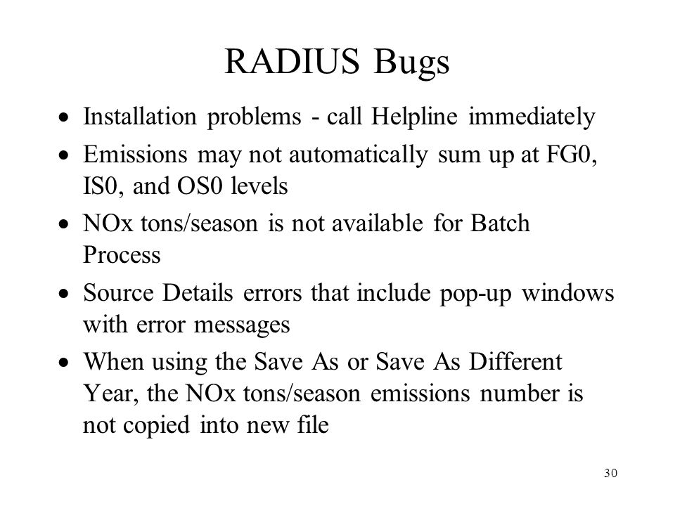 30 RADIUS Bugs Installation problems - call Helpline immediately Emissions may not automatically sum up at FG0, IS0, and OS0 levels NOx tons/season is not available for Batch Process Source Details errors that include pop-up windows with error messages When using the Save As or Save As Different Year, the NOx tons/season emissions number is not copied into new file