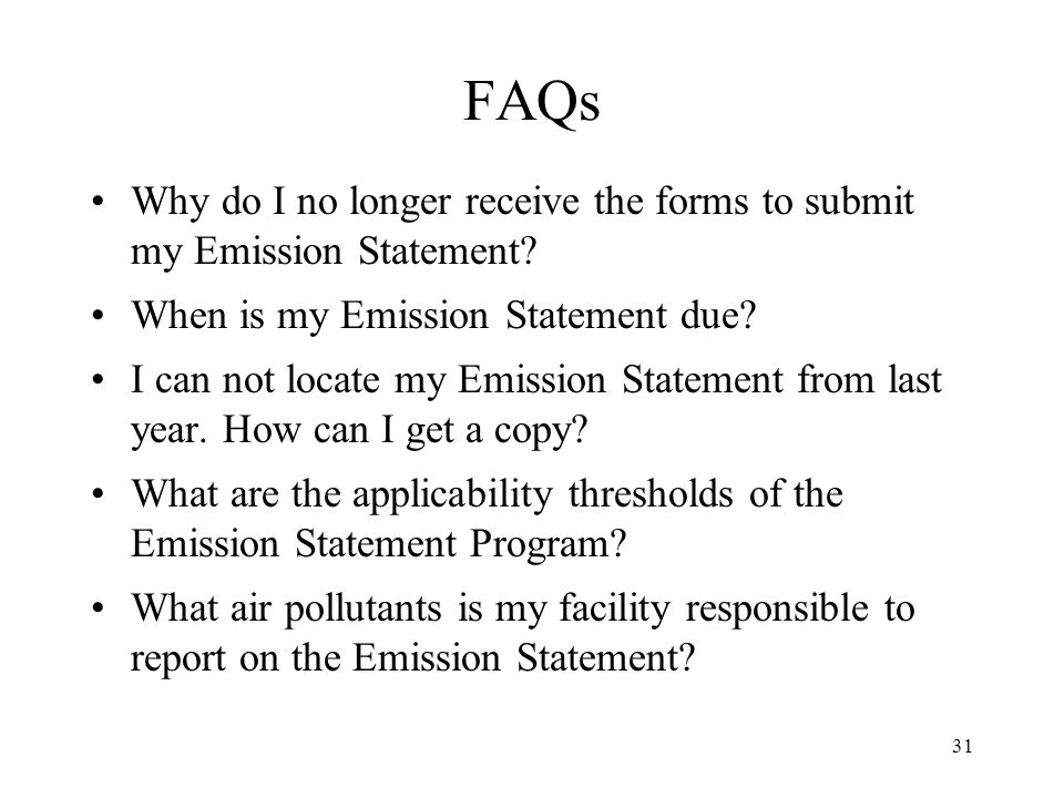 31 FAQs Why do I no longer receive the forms to submit my Emission Statement? When is my Emission Statement due? I can not locate my Emission Statemen