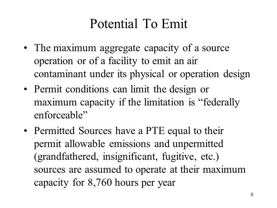 6 Potential To Emit The maximum aggregate capacity of a source operation or of a facility to emit an air contaminant under its physical or operation design Permit conditions can limit the design or maximum capacity if the limitation is federally enforceable Permitted Sources have a PTE equal to their permit allowable emissions and unpermitted (grandfathered, insignificant, fugitive, etc.) sources are assumed to operate at their maximum capacity for 8,760 hours per year