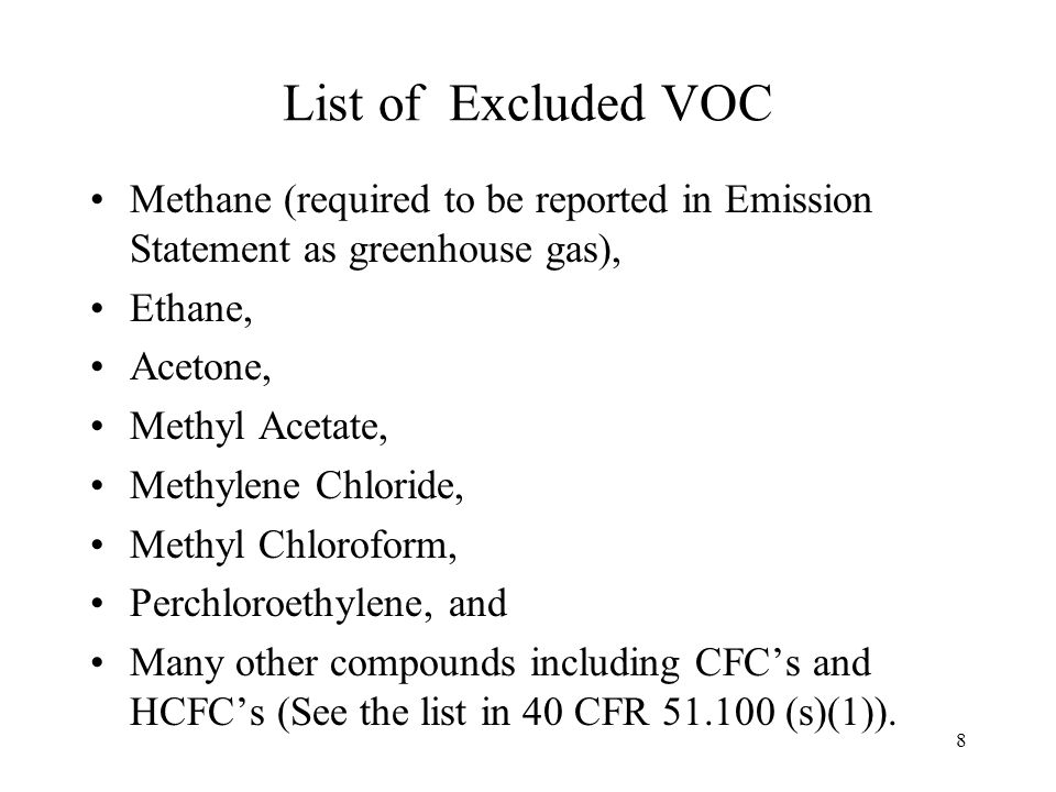 8 List of Excluded VOC Methane (required to be reported in Emission Statement as greenhouse gas), Ethane, Acetone, Methyl Acetate, Methylene Chloride, Methyl Chloroform, Perchloroethylene, and Many other compounds including CFCs and HCFCs (See the list in 40 CFR 51.100 (s)(1)).