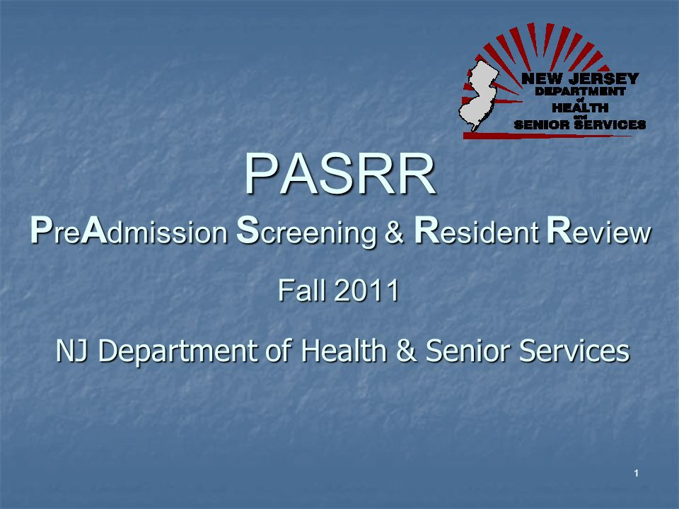 1 PASRR P re A dmission S creening & R esident R eview Fall 2011 NJ Department of Health & Senior Services