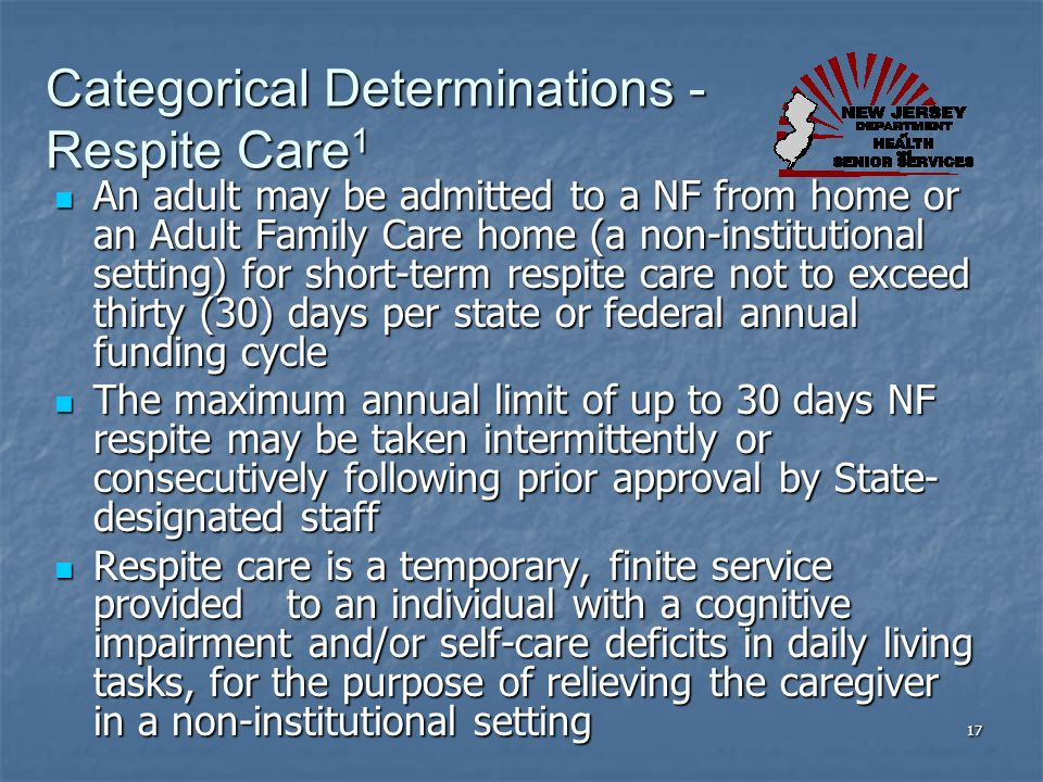 Categorical Determinations - Respite Care 1 An adult may be admitted to a NF from home or an Adult Family Care home (a non-institutional setting) for