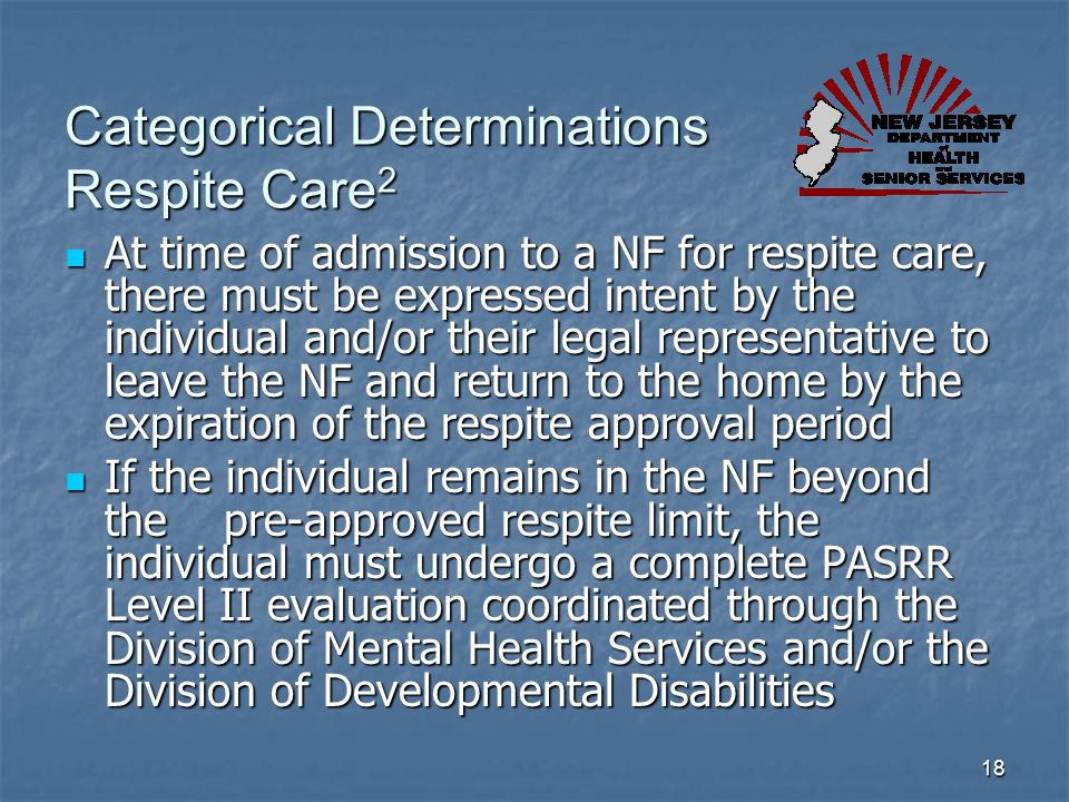 18 Categorical Determinations Respite Care 2 At time of admission to a NF for respite care, there must be expressed intent by the individual and/or th