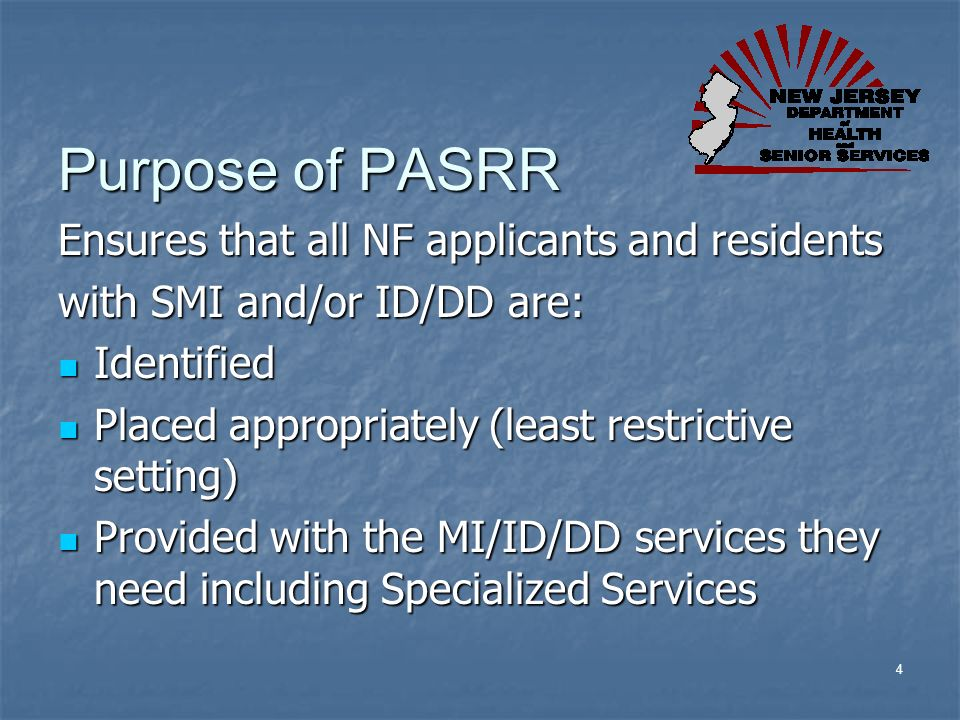4 Purpose of PASRR Ensures that all NF applicants and residents with SMI and/or ID/DD are: Identified Identified Placed appropriately (least restricti