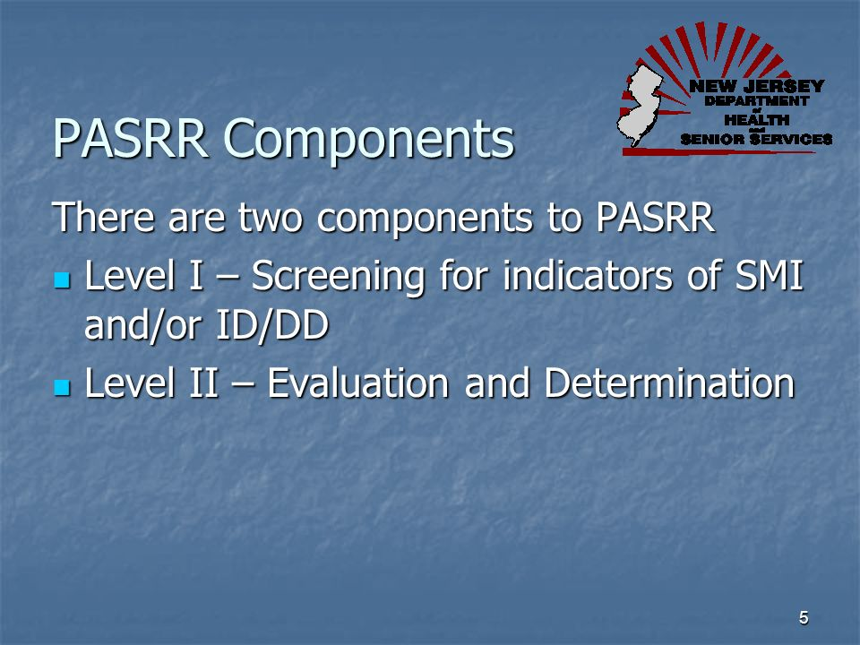 5 PASRR Components There are two components to PASRR Level I – Screening for indicators of SMI and/or ID/DD Level I – Screening for indicators of SMI