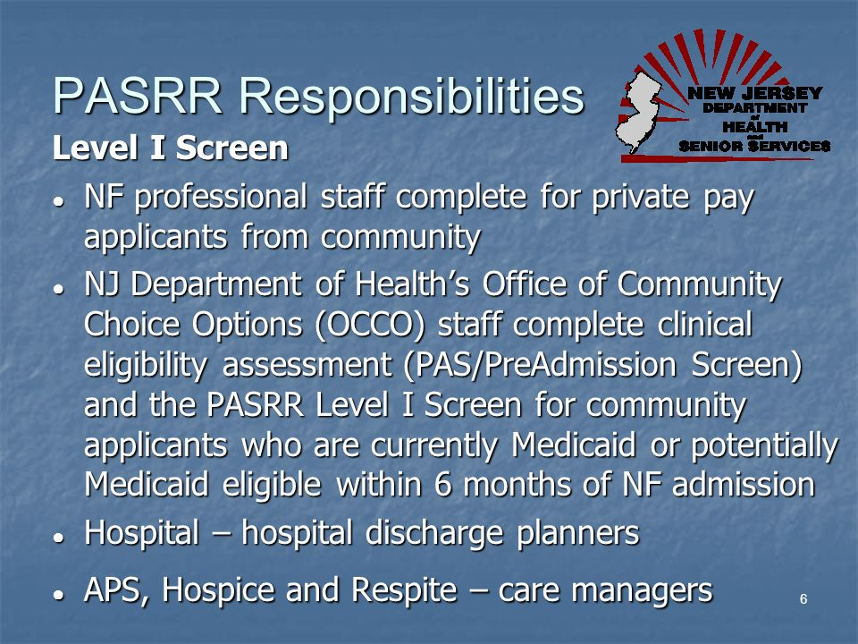 6 PASRR Responsibilities Level I Screen NF professional staff complete for private pay applicants from community NF professional staff complete for pr