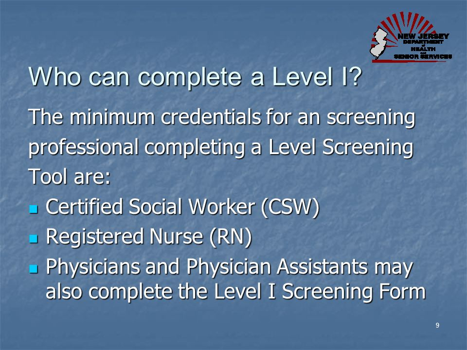 9 Who can complete a Level I? The minimum credentials for an screening professional completing a Level Screening Tool are: Certified Social Worker (CS