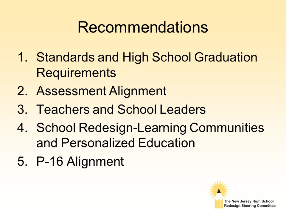 Recommendations 1.Standards and High School Graduation Requirements 2.Assessment Alignment 3.Teachers and School Leaders 4.School Redesign-Learning Communities and Personalized Education 5.P-16 Alignment