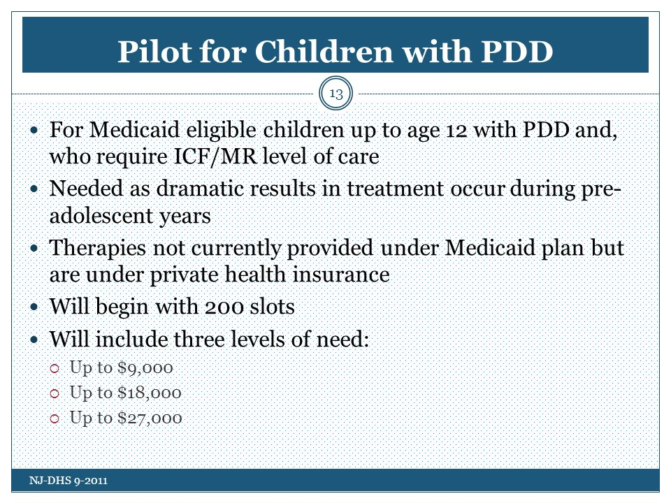 Pilot for Children with PDD For Medicaid eligible children up to age 12 with PDD and, who require ICF/MR level of care Needed as dramatic results in treatment occur during pre- adolescent years Therapies not currently provided under Medicaid plan but are under private health insurance Will begin with 200 slots Will include three levels of need: Up to $9,000 Up to $18,000 Up to $27,000 NJ-DHS 9-2011 13