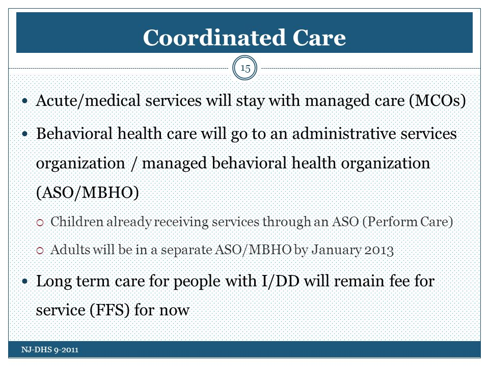 Coordinated Care Acute/medical services will stay with managed care (MCOs) Behavioral health care will go to an administrative services organization / managed behavioral health organization (ASO/MBHO) Children already receiving services through an ASO (Perform Care) Adults will be in a separate ASO/MBHO by January 2013 Long term care for people with I/DD will remain fee for service (FFS) for now NJ-DHS 9-2011 15