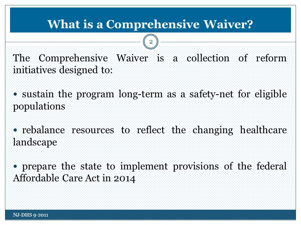 What is a Comprehensive Waiver? 2 The Comprehensive Waiver is a collection of reform initiatives designed to: sustain the program long-term as a safet