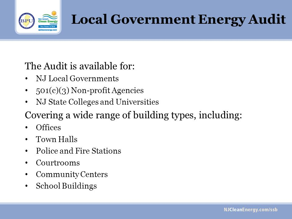 Local Government Energy Audit The Audit is available for: NJ Local Governments 501(c)(3) Non-profit Agencies NJ State Colleges and Universities Covering a wide range of building types, including: Offices Town Halls Police and Fire Stations Courtrooms Community Centers School Buildings