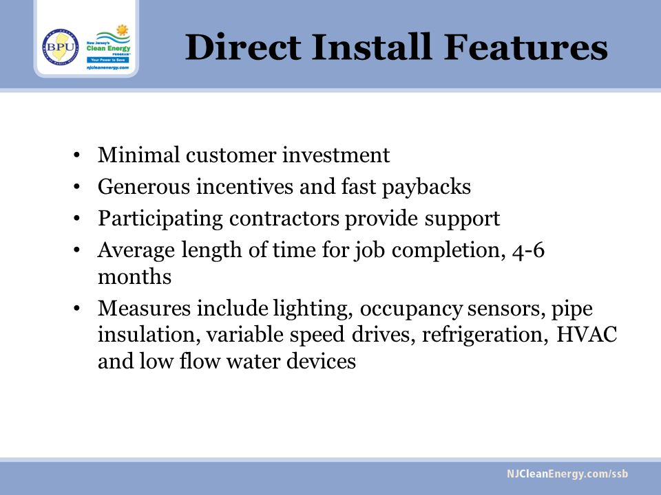Direct Install Features Minimal customer investment Generous incentives and fast paybacks Participating contractors provide support Average length of time for job completion, 4-6 months Measures include lighting, occupancy sensors, pipe insulation, variable speed drives, refrigeration, HVAC and low flow water devices