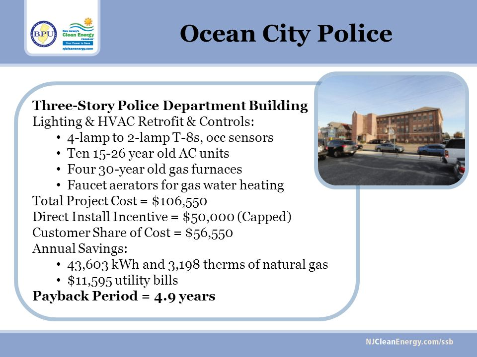 Three-Story Police Department Building Lighting & HVAC Retrofit & Controls: 4-lamp to 2-lamp T-8s, occ sensors Ten 15-26 year old AC units Four 30-year old gas furnaces Faucet aerators for gas water heating Total Project Cost = $106,550 Direct Install Incentive = $50,000 (Capped) Customer Share of Cost = $56,550 Annual Savings: 43,603 kWh and 3,198 therms of natural gas $11,595 utility bills Payback Period = 4.9 years Ocean City Police