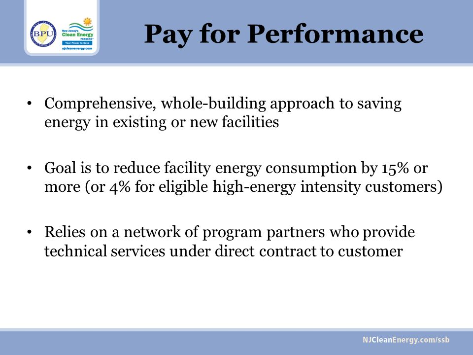 Pay for Performance Comprehensive, whole-building approach to saving energy in existing or new facilities Goal is to reduce facility energy consumption by 15% or more (or 4% for eligible high-energy intensity customers) Relies on a network of program partners who provide technical services under direct contract to customer