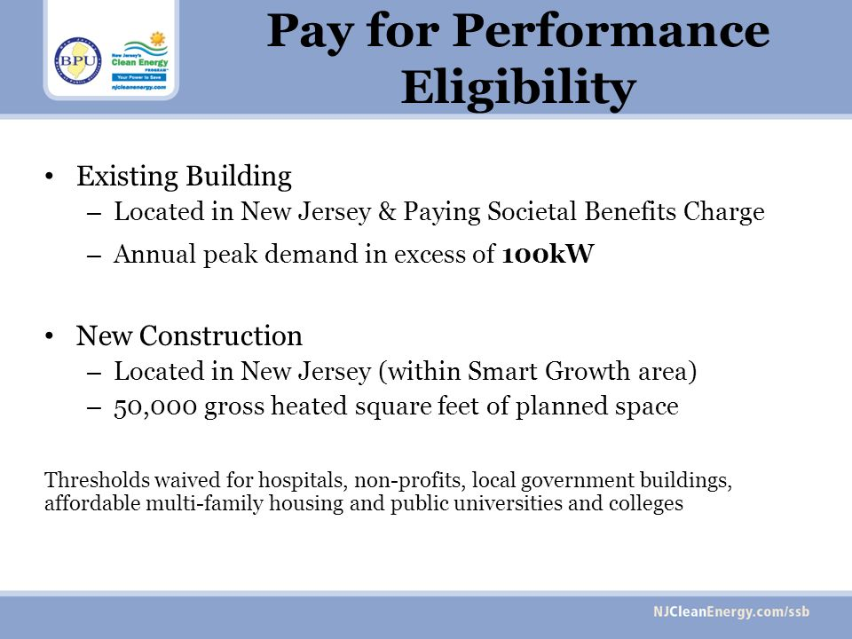 Pay for Performance Eligibility Existing Building – Located in New Jersey & Paying Societal Benefits Charge – Annual peak demand in excess of 100kW New Construction – Located in New Jersey (within Smart Growth area) – 50,000 gross heated square feet of planned space Thresholds waived for hospitals, non-profits, local government buildings, affordable multi-family housing and public universities and colleges