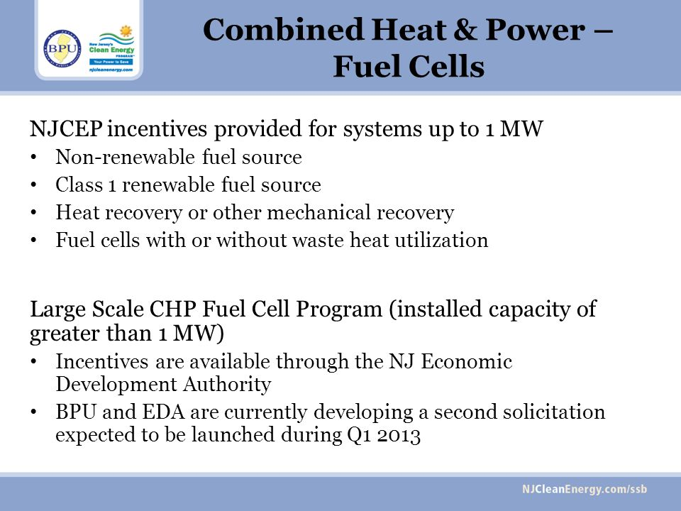 Combined Heat & Power – Fuel Cells NJCEP incentives provided for systems up to 1 MW Non-renewable fuel source Class 1 renewable fuel source Heat recovery or other mechanical recovery Fuel cells with or without waste heat utilization Large Scale CHP Fuel Cell Program (installed capacity of greater than 1 MW) Incentives are available through the NJ Economic Development Authority BPU and EDA are currently developing a second solicitation expected to be launched during Q1 2013