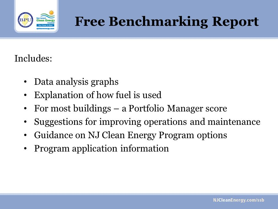 Includes: Data analysis graphs Explanation of how fuel is used For most buildings – a Portfolio Manager score Suggestions for improving operations and maintenance Guidance on NJ Clean Energy Program options Program application information Free Benchmarking Report