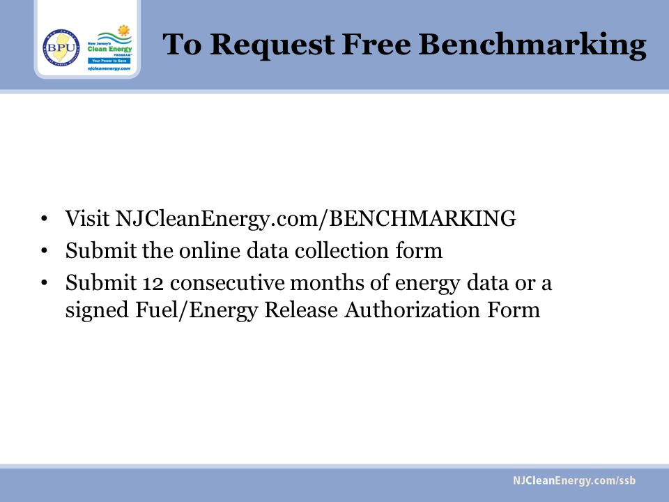 To Request Free Benchmarking Visit NJCleanEnergy.com/BENCHMARKING Submit the online data collection form Submit 12 consecutive months of energy data or a signed Fuel/Energy Release Authorization Form