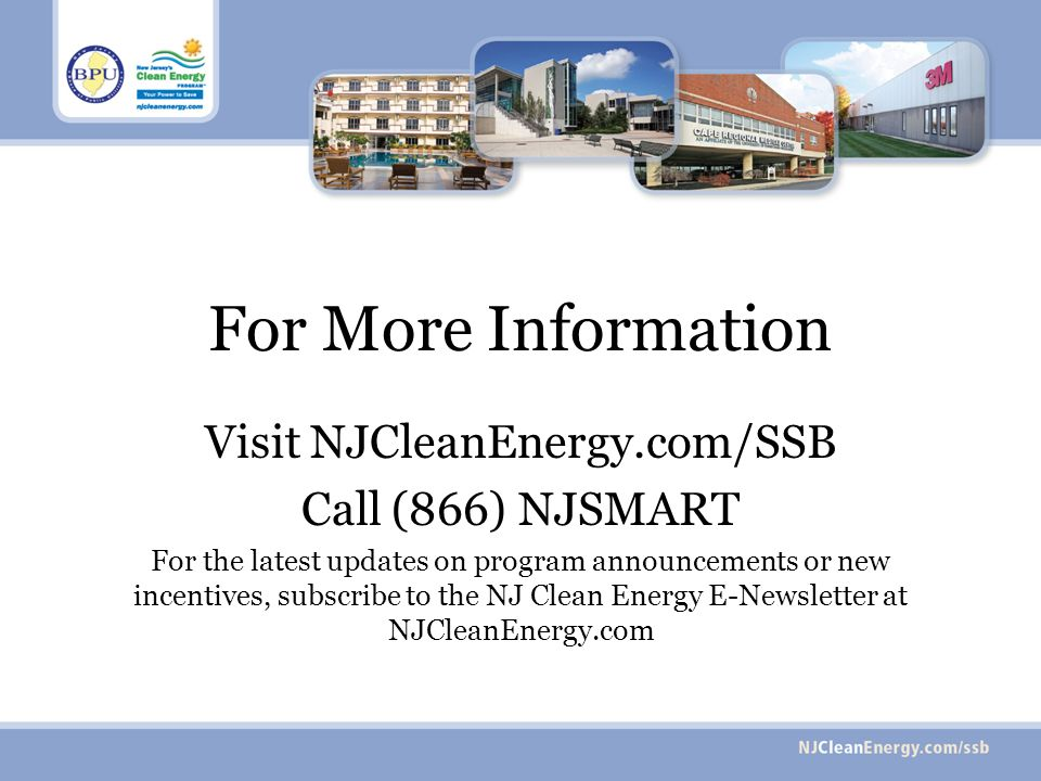 For More Information Visit NJCleanEnergy.com/SSB Call (866) NJSMART For the latest updates on program announcements or new incentives, subscribe to the NJ Clean Energy E-Newsletter at NJCleanEnergy.com