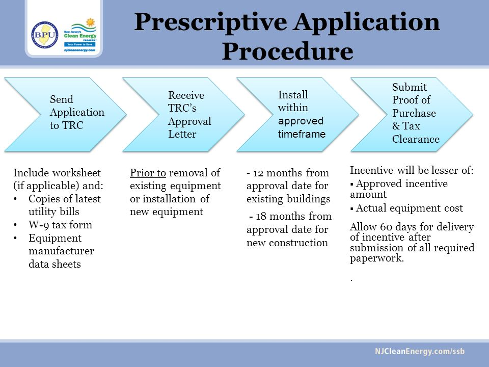 Prescriptive Application Procedure Send Application to TRC Include worksheet (if applicable) and: Copies of latest utility bills W-9 tax form Equipment manufacturer data sheets Prior to removal of existing equipment or installation of new equipment Receive TRCs Approval Letter Install within approved timeframe - 12 months from approval date for existing buildings - 18 months from approval date for new construction Submit Proof of Purchase & Tax Clearance Incentive will be lesser of: Approved incentive amount Actual equipment cost Allow 60 days for delivery of incentive after submission of all required paperwork..