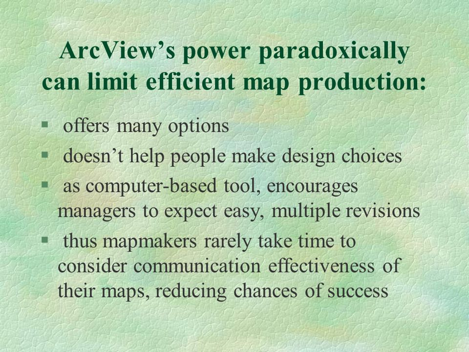 ArcViews power paradoxically can limit efficient map production: § offers many options § doesnt help people make design choices § as computer-based tool, encourages managers to expect easy, multiple revisions § thus mapmakers rarely take time to consider communication effectiveness of their maps, reducing chances of success