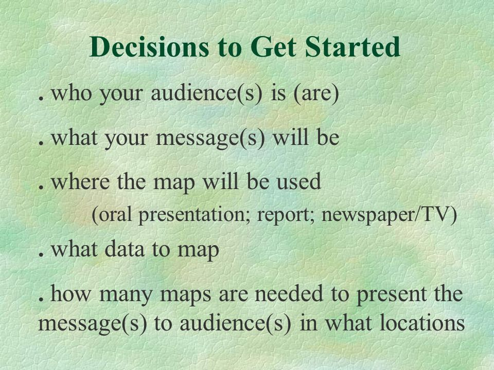 . what data to map. how many maps are needed to present the message(s) to audience(s) in what locations. who your audience(s) is (are). what your mess