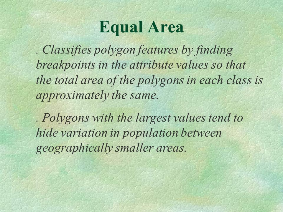 Classifies polygon features by finding breakpoints in the attribute values so that the total area of the polygons in each class is approximately the same..