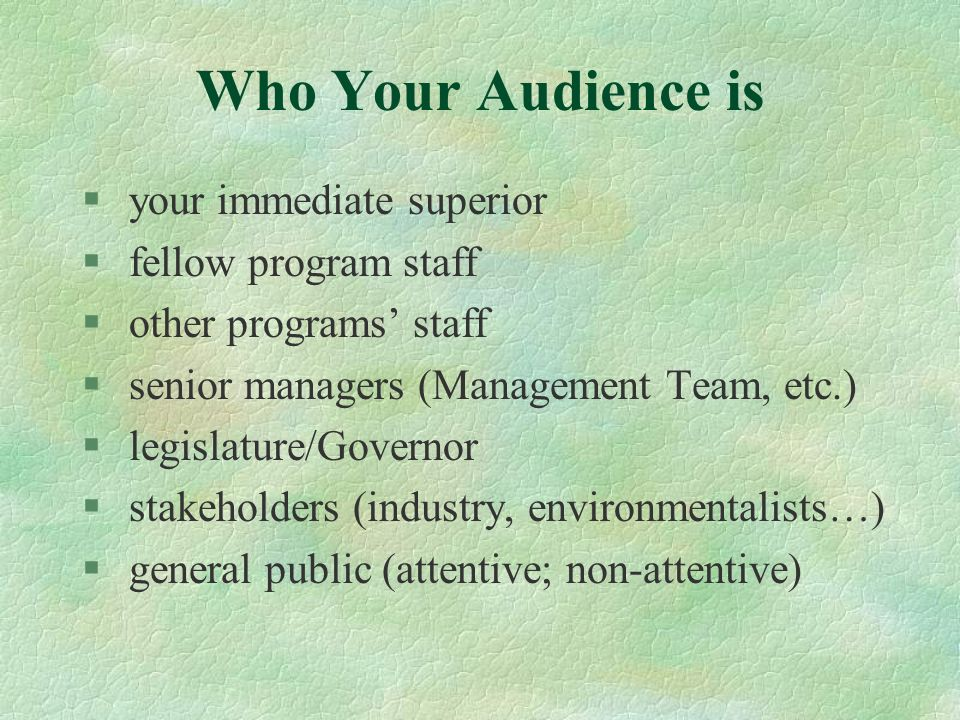 Who Your Audience is § your immediate superior § fellow program staff § other programs staff § senior managers (Management Team, etc.) § legislature/G