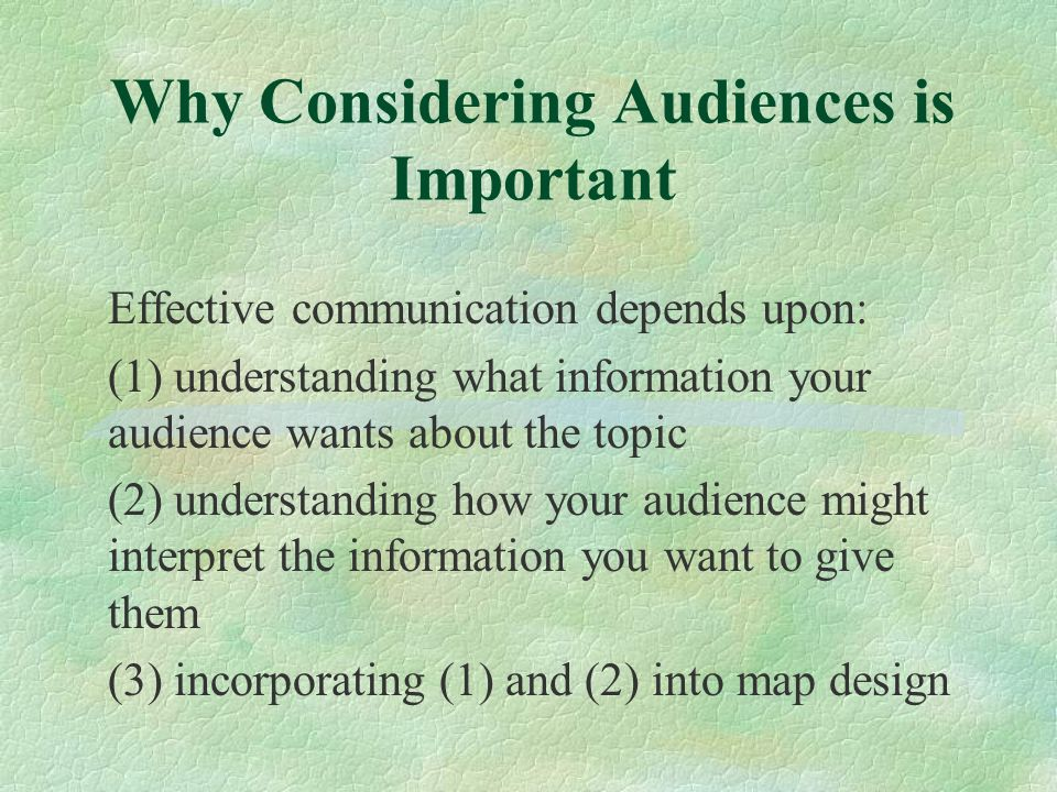 Why Considering Audiences is Important Effective communication depends upon: (1) understanding what information your audience wants about the topic (2