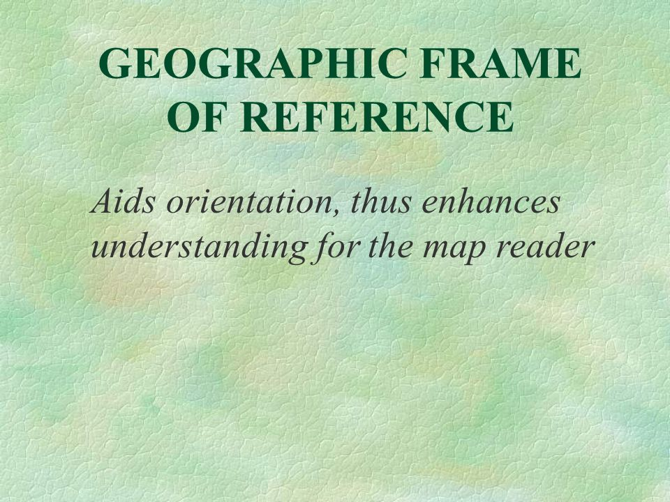 GEOGRAPHIC FRAME OF REFERENCE Aids orientation, thus enhances understanding for the map reader